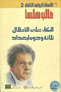 217056 - تحميل كتاب الأعمال الروائية الكاملة 2 - (البكاء على الأطلال ؛ ثلاثة وجوه لبغداد) pdf لـ غالب هلسا