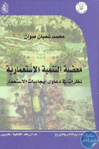 1065 - تحميل كتاب معضلة التنمية الاستعمارية : نظرات في دعاوى إيجابيات الاستعمار Pdf لـ محمد شعبان صوان