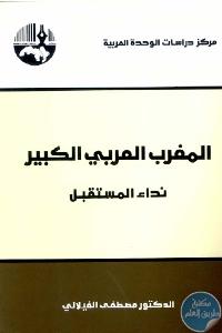 العربي الكبير نداء المستقبل 698041 - تحميل كتاب المغرب العربي الكبير : نداء المستقبل pdf لـ د. مصطفى الفيلالي