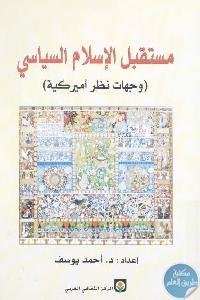 152454 - تحميل كتاب مستقبل الإسلام السياسي (وجهات نظر أمريكية) pdf لـ د. أحمد يوسف